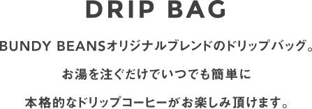 DRIP BAG BUNDY BEANSオリジナルブレンドのドリップバッグ。 お湯を注ぐだけでいつでも簡単に 本格的なドリップコーヒーがお楽しみ頂けます。